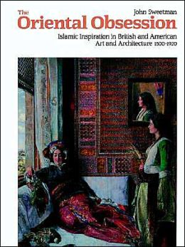 The Oriental Obsession: Islamic Inspiration in British and American Art and Architecture, 1500-1920