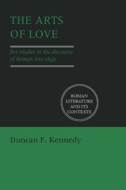 The Arts of Love: Five Studies in the Discourse of Roman Love Elegy
