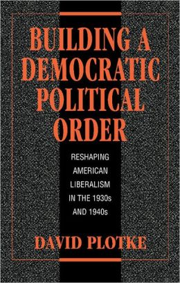 Building a Democratic Political Order: Reshaping American Liberalism in the 1930s and 1940s