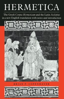 Hermetica: The Greek Corpus Hermeticum and the Latin Asclepius in a New English Translation, with Notes and Introduction