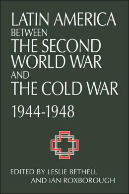 Latin America between the Second World War and the Cold War: Crisis and Containment, 1944-1948