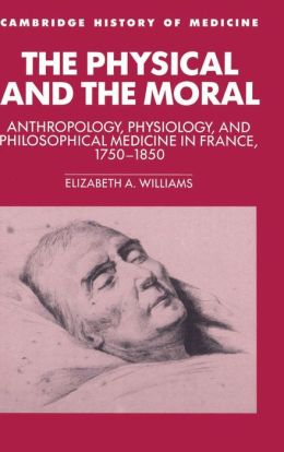 The Physical and the Moral: Anthropology, Physiology, and Philosophical Medicine in France, 1750-1850