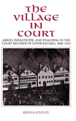 The Village in Court: Arson, Infanticide, and Poaching in the Court Records of Upper Bavaria 1848-1910