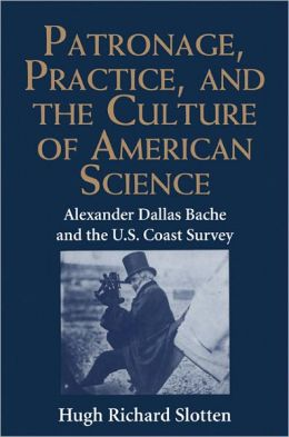 Patronage, Practice, and the Culture of American Science: Alexander Dallas Bache and the U. S. Coast Survey