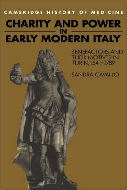 Charity and Power in Early Modern Italy: Benefactors and their Motives in Turin, 1541-1789