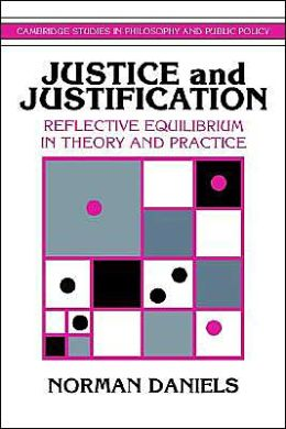 Justice and Justification: Reflective Equilibrium in Theory and Practice