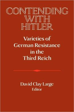 Contending with Hitler: Varieties of German Resistance in the Third Reich