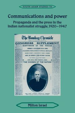 Communications and Power: Propaganda and the Press in the Indian National Struggle, 1920-1947