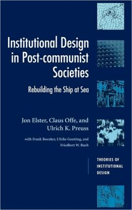 Institutional Design in Post-Communist Societies: Rebuilding the Ship at Sea
