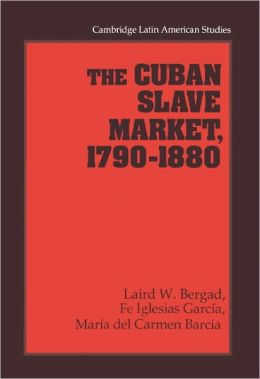 The Cuban Slave Market, 1790-1880