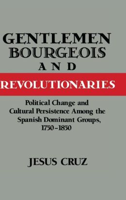 Gentlemen, Bourgeois, and Revolutionaries: Political Change and Cultural Persistence among the Spanish Dominant Groups, 1750-1850