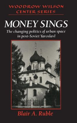 Money Sings: The Changing Politics of Urban Space in Post-Soviet Yaroslavl