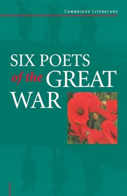 Six Poets of the Great War: Wilfred Owen, Siegfried Sassoon, Isaac Rosenberg, Richard Aldington, Edmund Blunden, Edward Thomas, Rupert Brooke and Many Others
