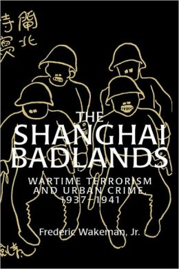 The Shanghai Badlands: Wartime Terrorism and Urban Crime, 1937-1941