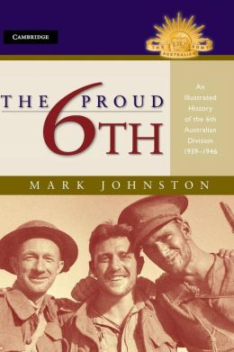 The Proud 6th: An Illustrated History of the 6th Australian Division 1939-1946