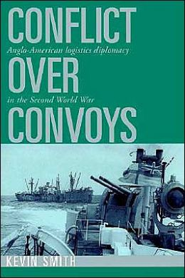 Conflict over Convoys: Anglo-American Logistics Diplomacy in the Second World War