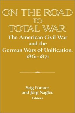 On the Road to Total War: The American Civil War and the German Wars of Unification, 1861-1871