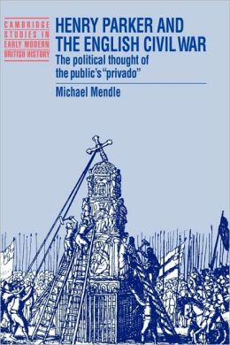 Henry Parker and the English Civil War: The Political Thought of the Public's 'Privado'
