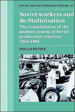 Soviet Workers and De-Stalinization: The Consolidation of the Modern System of Soviet Production Relations, 1953-1964