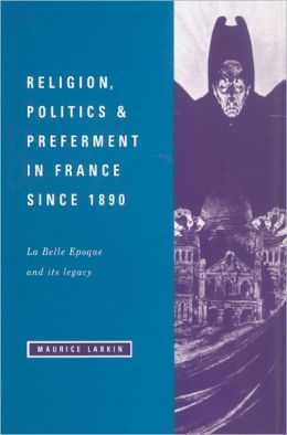 Religion, Politics and Preferment in France since 1890: La Belle Epoque and its Legacy