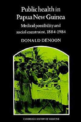 Public Health in Papua New Guinea: Medical Possibility and Social Constraint, 1884-1984