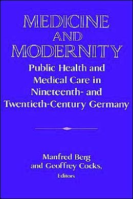 Medicine and Modernity: Public Health and Medical Care in Nineteenth- and Twentieth-Century Germany