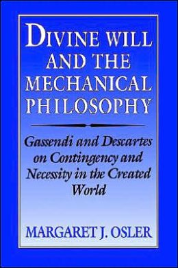Divine Will and the Mechanical Philosophy: Gassendi and Descartes on Contingency and Necessity in the Created World