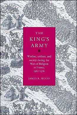 The King's Army: Warfare, Soldiers and Society during the Wars of Religion in France, 1562-76