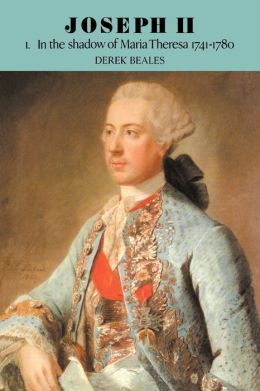 Joseph II: Volume 1, In the Shadow of Maria Theresa, 1741-1780