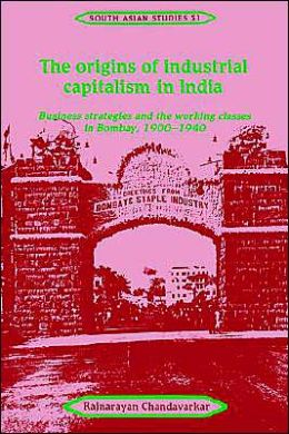 The Origins of Industrial Capitalism in India: Business Strategies and the Working Classes in Bombay, 1900-1940