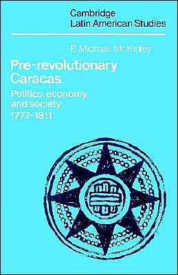 Pre-Revolutionary Caracas: Politics, Economy, and Society 1777-1811