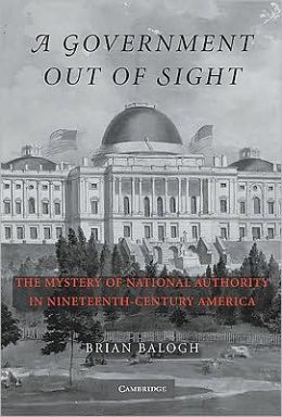 A Government Out of Sight: The Mystery of National Authority in Nineteenth-Century America