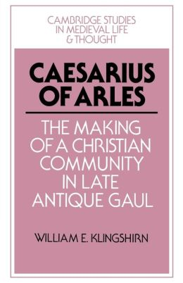 Caesarius of Arles: The Making of a Christian Community in Late Antique Gaul