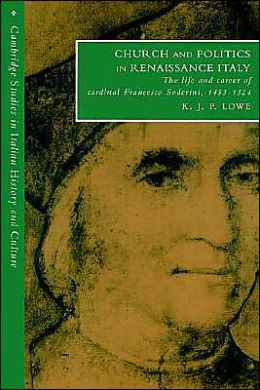 Church and Politics in Renaissance Italy: The Life and Career of Cardinal Francesco Soderini, 1453-1524