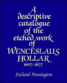 A Descriptive Catalogue of the Etched Work of Wenceslaus Hollar, 1607-1677