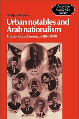 Urban Notables and Arab Nationalism: The Politics of Damascus, 1860-1920