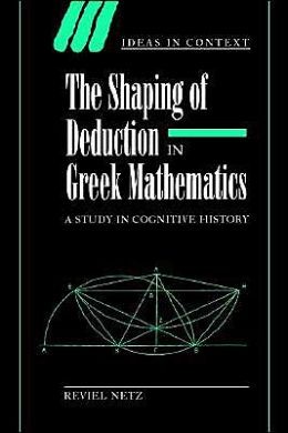 The Shaping of Deduction in Greek Mathematics: A Study in Cognitive History
