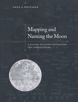 Mapping and Naming the Moon: A History of Lunar Cartography and Nomenclature