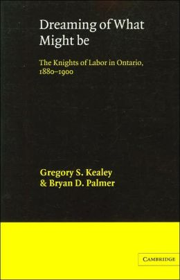 Dreaming of What Might Be: The Knights of Labor in Ontario, 1880-1900