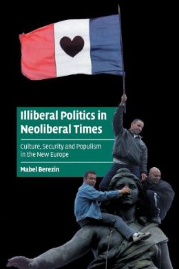 Illiberal Politics in Neoliberal Times: Culture, Security and Populism in the New Europe
