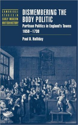 Dismembering the Body Politic: Partisan Politics in England's Towns, 1650-1730