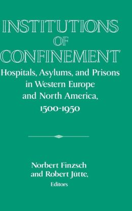 Institutions of Confinement: Hospitals, Asylums, and Prisons in Western Europe and North America, 1500-1950