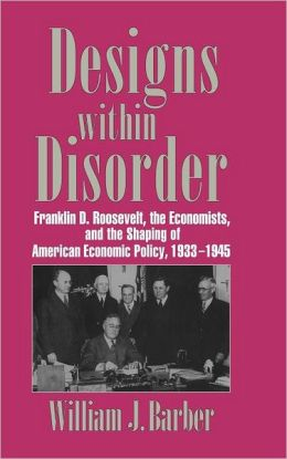Designs within Disorder: Franklin D. Roosevelt, the Economists, and the Shaping of American Economic Policy, 1933-1945