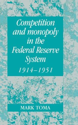 Competition and Monopoly in the Federal Reserve System, 1914-1951: A Microeconomic Approach to Monetary History