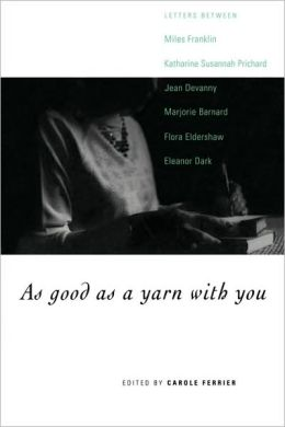 As Good as a Yarn with You: Letters between Miles Franklin, Katharine Susannah Prichard, Jean Devanny, Marjory Barnard, Flora Eldershaw and Eleanor Dark
