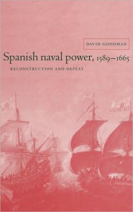 Spanish Naval Power, 1589-1665: Reconstruction and Defeat