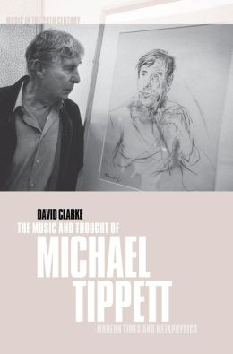 The Music and Thought of Michael Tippett: Modern Times and Metaphysics