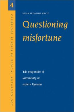 Questioning Misfortune: The Pragmatics of Uncertainty in Eastern Uganda
