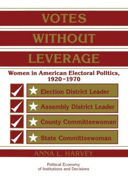 Votes without Leverage: Women in American Electoral Politics, 1920-1970