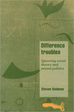 Difference Troubles: Queering Social Theory and Sexual Politics